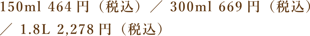 150ml 421円(税込)/ 300ml 604円(税込)/ 1.8L 2,030円(税込)